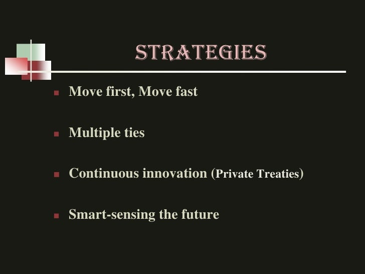 STRATEGIES   Move first, Move fast   Multiple ties   Continuous innovation (Private Treaties)   Smart-sensing the future