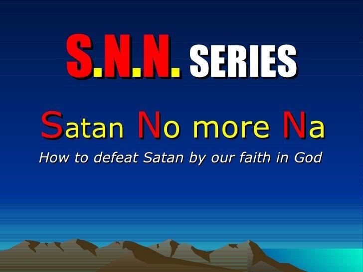S . N . N .   SERIES S atan   N o more   N a How to defeat Satan by our faith in God