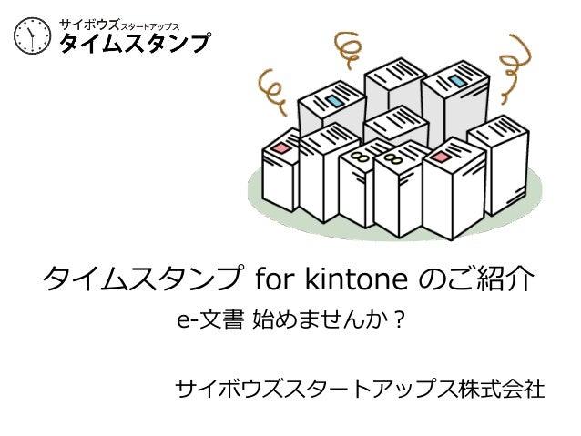 タイムスタンプ for kintone のご紹介  e-‐‑‒⽂文書 始めませんか? サイボウズスタートアップス株式会社