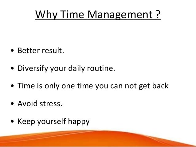 Why Time Management ? • Better result. • Diversify your daily routine. • Time is only one time you can not get back • Avoi...