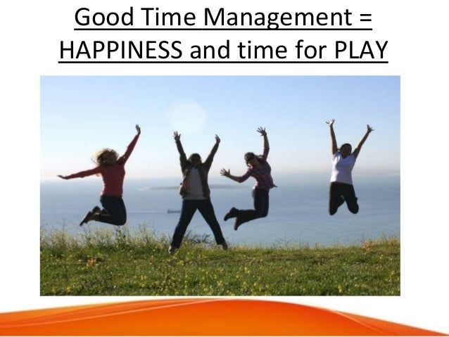 Good Time Management = HAPPINESS and time for PLAY