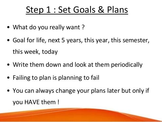 Step 1 : Set Goals & Plans • What do you really want ? • Goal for life, next 5 years, this year, this semester, this week,...