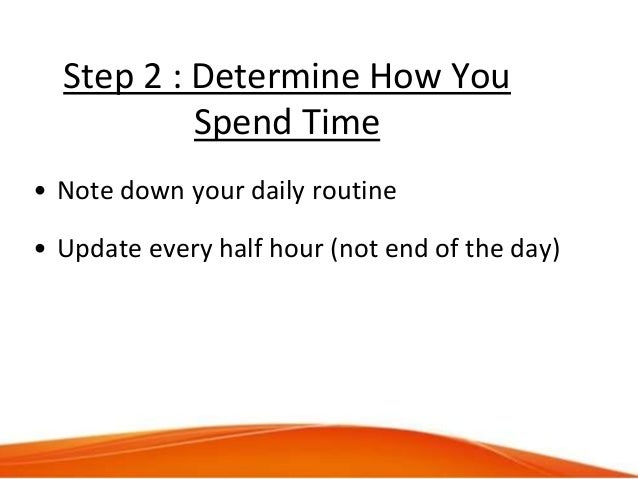 Step 2 : Determine How You Spend Time • Note down your daily routine • Update every half hour (not end of the day)
