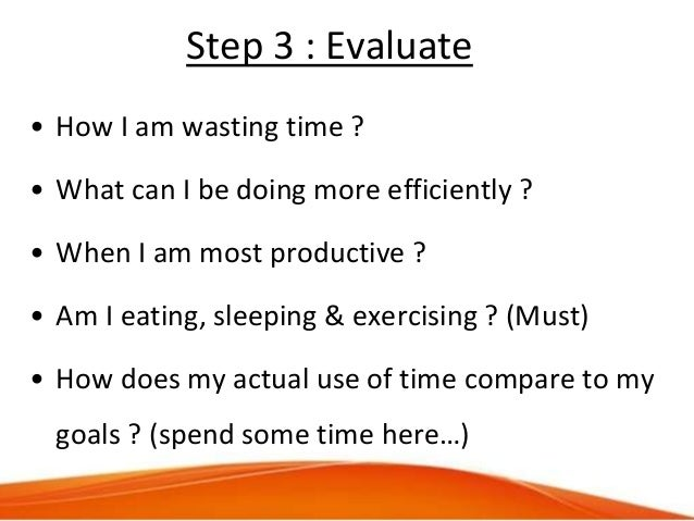 Step 3 : Evaluate • How I am wasting time ? • What can I be doing more efficiently ? • When I am most productive ? • Am I ...