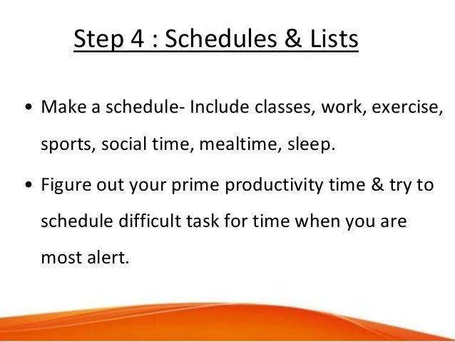 Step 4 : Schedules & Lists • Make a schedule- Include classes, work, exercise, sports, social time, mealtime, sleep. • Fig...