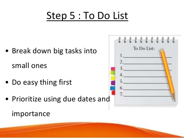 Step 5 : To Do List • Break down big tasks into small ones • Do easy thing first • Prioritize using due dates and importan...