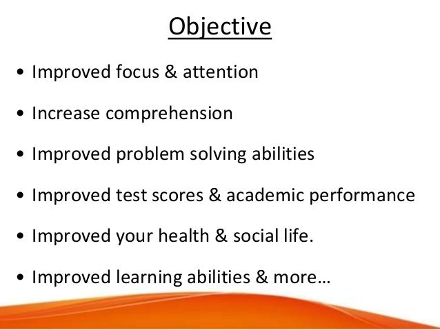 Objective • Improved focus & attention • Increase comprehension • Improved problem solving abilities • Improved test score...