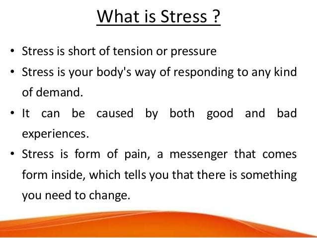 What is Stress ? • Stress is short of tension or pressure • Stress is your body's way of responding to any kind of demand....