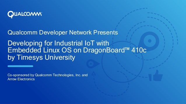 Qualcomm Developer Network Presents Developing for Industrial IoT with Embedded Linux OS on DragonBoard™ 410c by Timesys U...