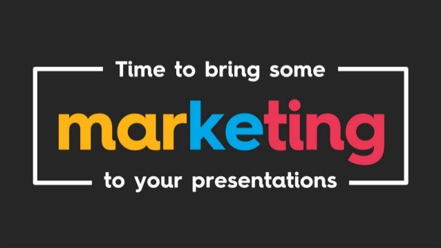 Time to bring some marketing to your presentations
