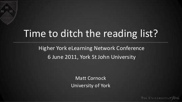 Time to ditch the reading list? Higher York eLearning Network Conference 6 June 2011, York St John University  Matt Cornoc...