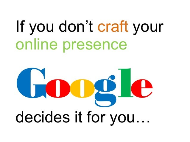 If you don't craft your online presence Google decides it for you…