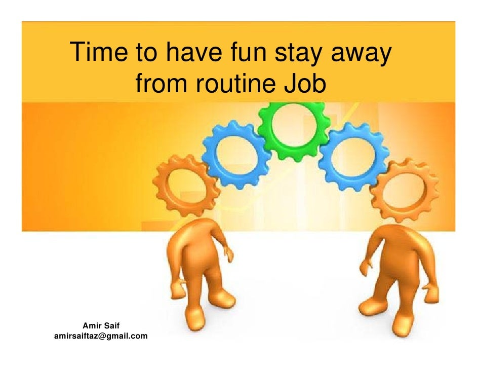 Time to have fun stay away         from routine Job            Amir Saif amirsaiftaz@gmail.com