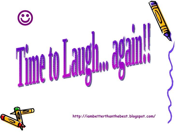 Time to Laugh... again!! http://iambetterthanthebest.blogspot.com/ 