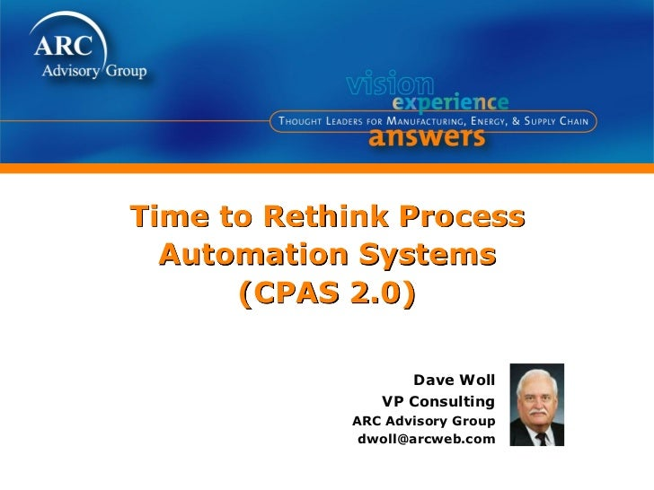 Time to Rethink Process  Automation Systems      (CPAS 2.0)                  Dave Woll               VP Consulting        ...