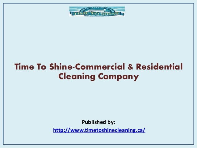 Time To Shine-Commercial & Residential Cleaning Company Published by: http://www.timetoshinecleaning.ca/