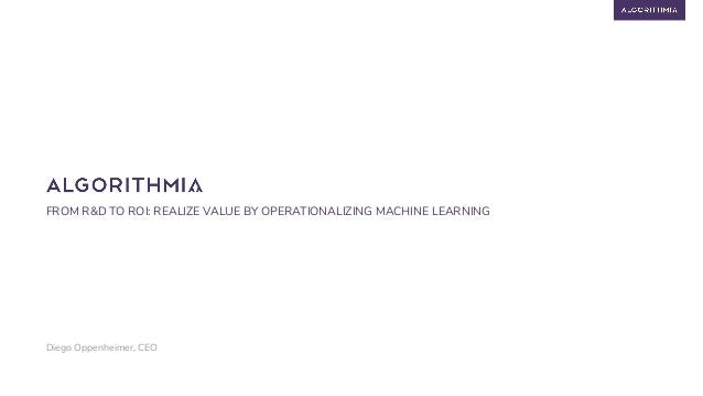FROM R&D TO ROI: REALIZE VALUE BY OPERATIONALIZING MACHINE LEARNING Diego Oppenheimer, CEO