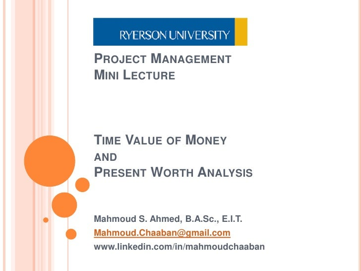 Project ManagementMini LectureTime Value of MoneyandPresent Worth Analysis<br />Mahmoud S. Ahmed, B.A.Sc., E.I.T.<br />Mah...