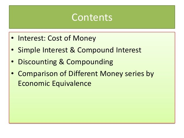 Contents • Interest: Cost of Money • Simple Interest & Compound Interest • Discounting & Compounding • Comparison of Diffe...