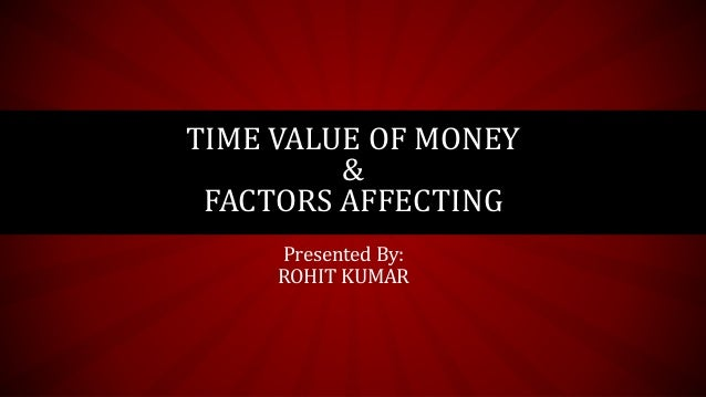 Presented By: ROHIT KUMAR TIME VALUE OF MONEY & FACTORS AFFECTING