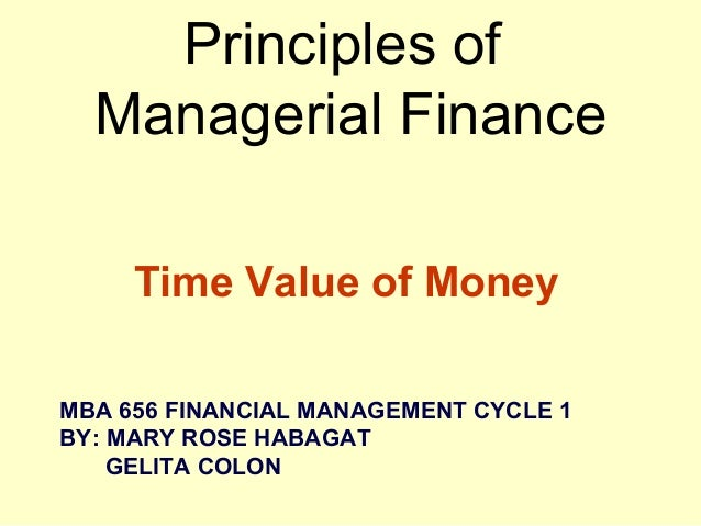 Principles of Managerial Finance Time Value of Money MBA 656 FINANCIAL MANAGEMENT CYCLE 1 BY: MARY ROSE HABAGAT GELITA COL...