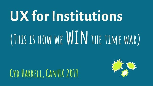 UX for Institutions (This is how we winthe time war) Cyd Harrell,CanUX 2019-