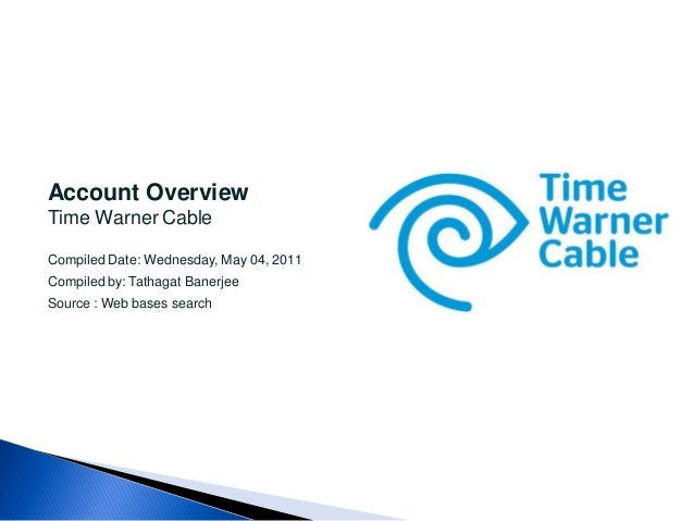 Account OverviewTime Warner CableCompiled Date: Wednesday, May 04, 2011Compiled by: Tathagat BanerjeeSource : Web bases se...
