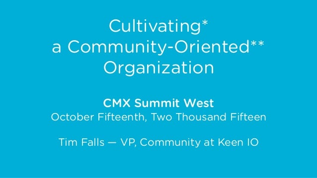 Cultivating* a Community-Oriented** Organization CMX Summit West October Fifteenth, Two Thousand Fifteen Tim Falls — VP, C...