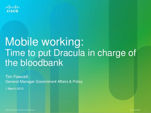 Mobile working:Time to put Dracula in charge ofthe bloodbankTim FawcettGeneral Manager Government Affairs & Policy1 March ...