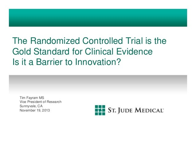 The Randomized Controlled Trial is the Gold Standard for Clinical Evidence Is it a Barrier to Innovation?  Tim Fayram MS V...