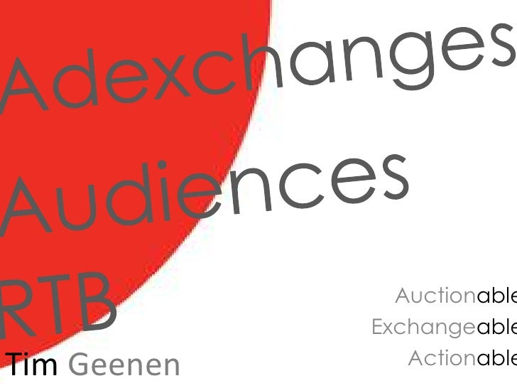 Adexchanges<br />Audiences<br />RTB<br />Auctionable<br />Exchangeable<br />Actionable<br />TimGeenen<br />