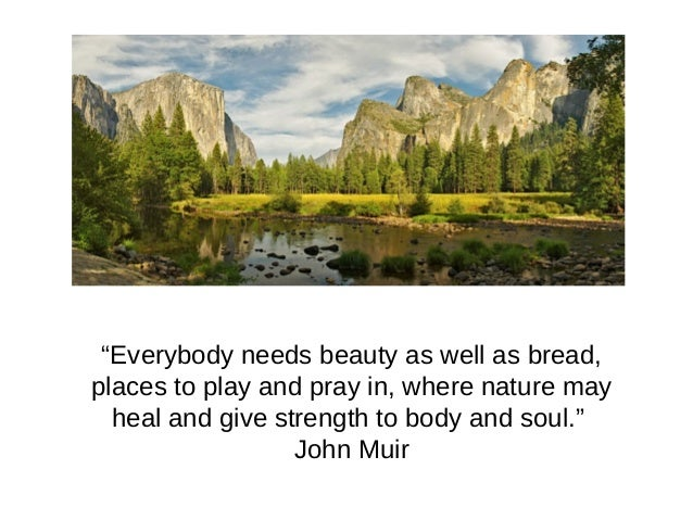 """""""Everybody needs beauty as well as bread, places to play and pray in, where nature may heal and give strength to body and ..."""