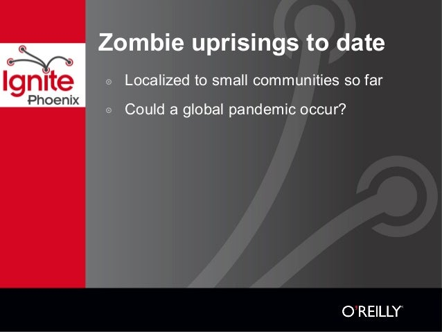Zombie uprisings to date ๏ Localized to small communities so far ๏ Could a global pandemic occur?