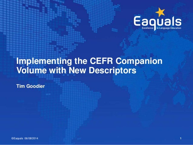 Tim Goodier ©Eaquals 06/08/2014 1 Implementing the CEFR Companion Volume with New Descriptors