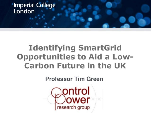 Professor Tim Green Identifying SmartGrid Opportunities to Aid a Low- Carbon Future in the UK