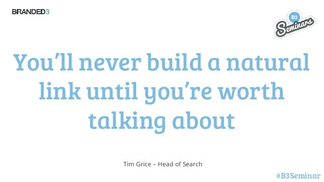 You'll never build a natural link until you're worth talking about Tim Grice – Head of Search  #B3Seminar