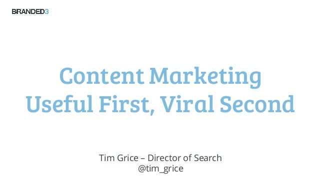 Content Marketing Useful First, Viral Second Tim Grice – Director of Search @tim_grice
