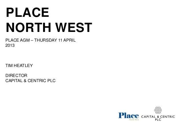 PLACENORTH WESTPLACE AGM – THURSDAY 11 APRIL2013TIM HEATLEYDIRECTORCAPITAL & CENTRIC PLC