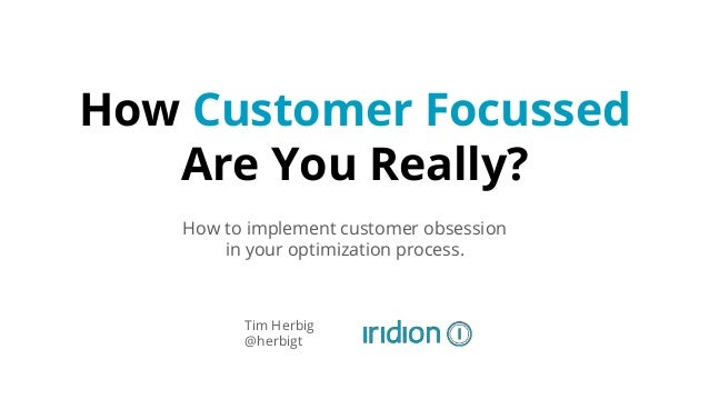 How Customer Focussed Are You Really? How to implement customer obsession in your optimization process. Tim Herbig @herbigt
