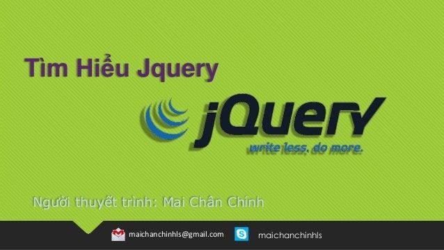 Người thuyết trình: Mai Chân Chính maichanchinhls@gmail.com maichanchinhls Tìm Hiểu Jquery