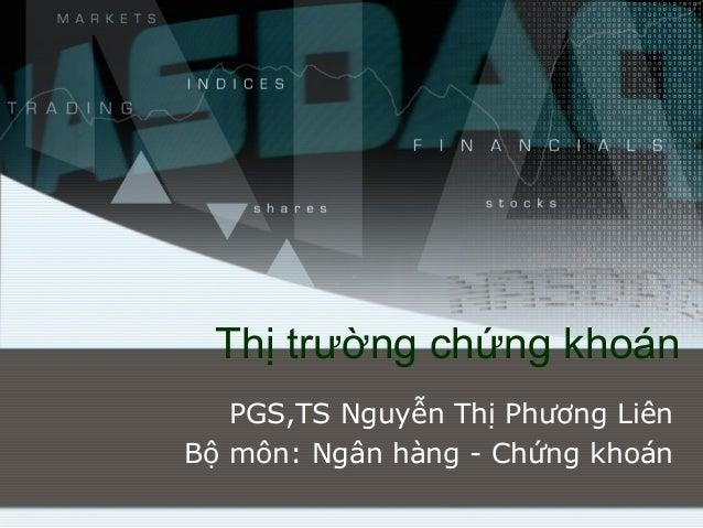Thị trường chứng khoán   PGS,TS Nguyễn Thị Phương LiênBộ môn: Ngân hàng - Chứng khoán