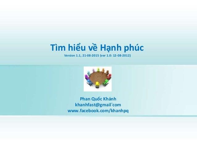 Tìm hiểu về Hạnh phúc Version 1.1, 21-08-2015 (ver 1.0: 12-08-2012) Phan Quốc Khánh khanhfast@gmail`com www.facebook.com/k...