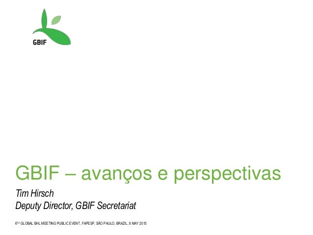 6TH GLOBAL BHL MEETING PUBLIC EVENT, FAPESP, SÃO PAULO, BRAZIL, 8 MAY 2015 GBIF – avanços e perspectivas Tim Hirsch Deputy...