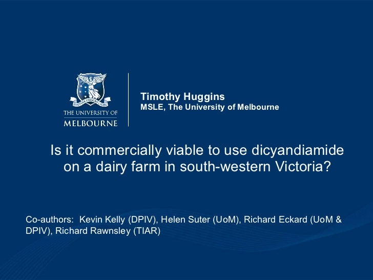 Timothy Huggins MSLE, The University of Melbourne Is it commercially viable to use dicyandiamide on a dairy farm in south-...