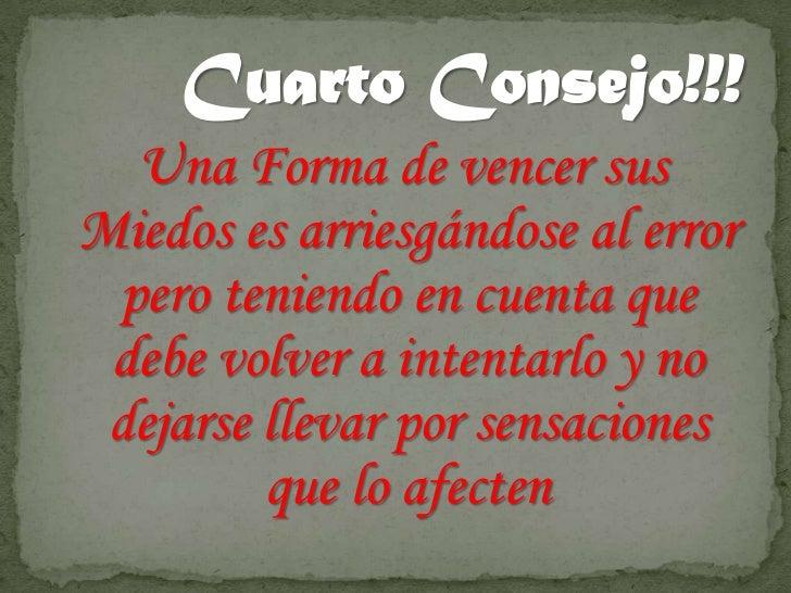 Cuarto Consejo!!!  Una Forma de vencer susMiedos es arriesgándose al error pero teniendo en cuenta que debe volver a inten...