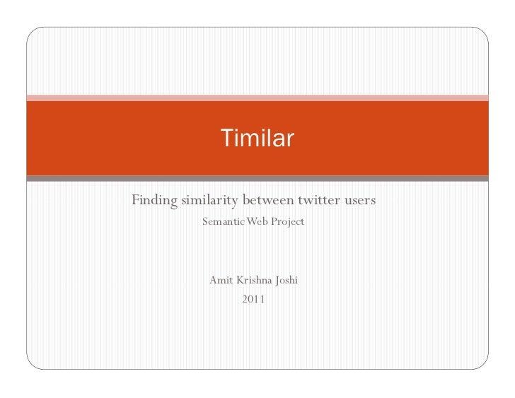 TimilarFinding similarity between twitter users           Semantic Web Project            Amit Krishna Joshi              ...