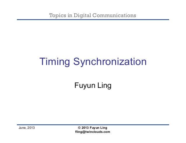 Topics in Digital Communications June, 2013 Timing Synchronization Fuyun Ling © 2013 Fuyun Ling fling@twinclouds.com