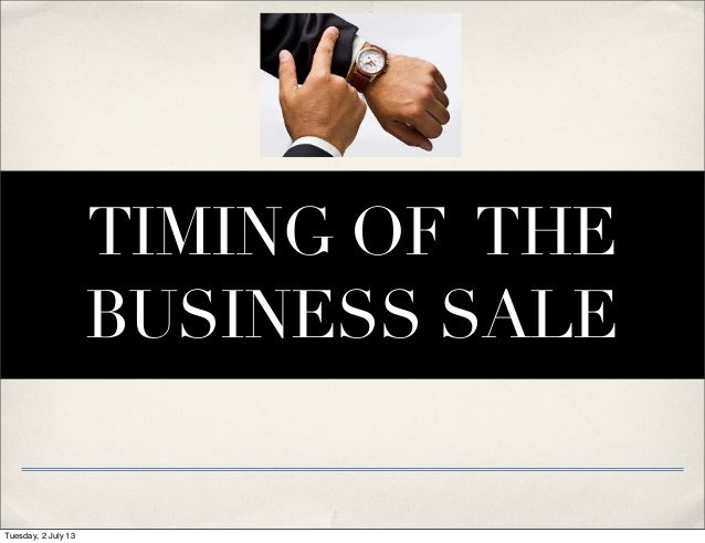 TIMING OF THE BUSINESS SALE Tuesday, 2 July 13