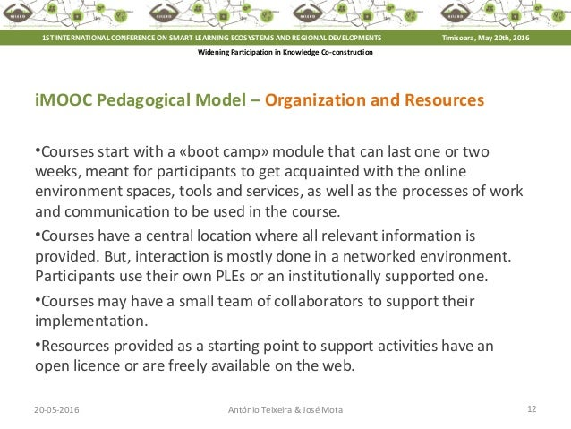 20-05-2016 12António Teixeira & José Mota iMOOC Pedagogical Model – Organization and Resources •Courses start with a «boot...