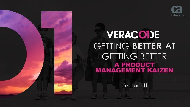 © 2018 VERACODE INC. A BUSINESS UNIT OF CA TECHNOLOGIES.1 A PRODUCT MANAGEMENT KAIZEN